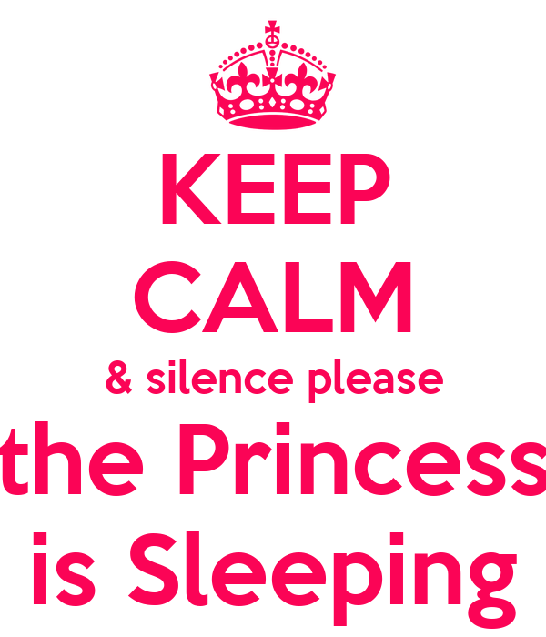 KEEP CALM & silence please the Princess is Sleeping