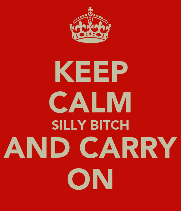 KEEP CALM SILLY BITCH AND CARRY ON