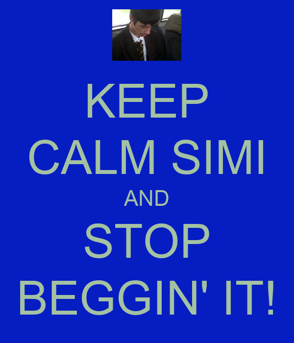 KEEP CALM SIMI AND STOP BEGGIN' IT!