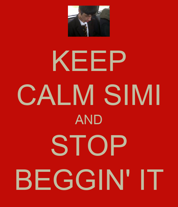 KEEP CALM SIMI AND STOP BEGGIN' IT