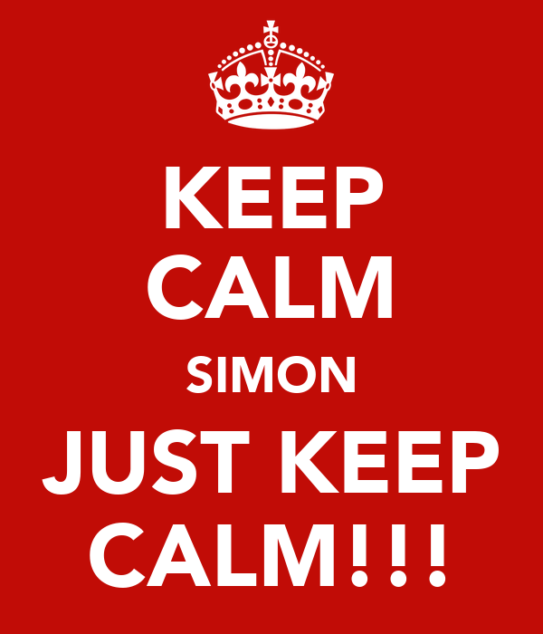 KEEP CALM SIMON JUST KEEP CALM!!!