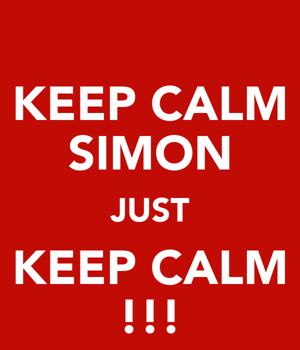 KEEP CALM SIMON JUST KEEP CALM !!!