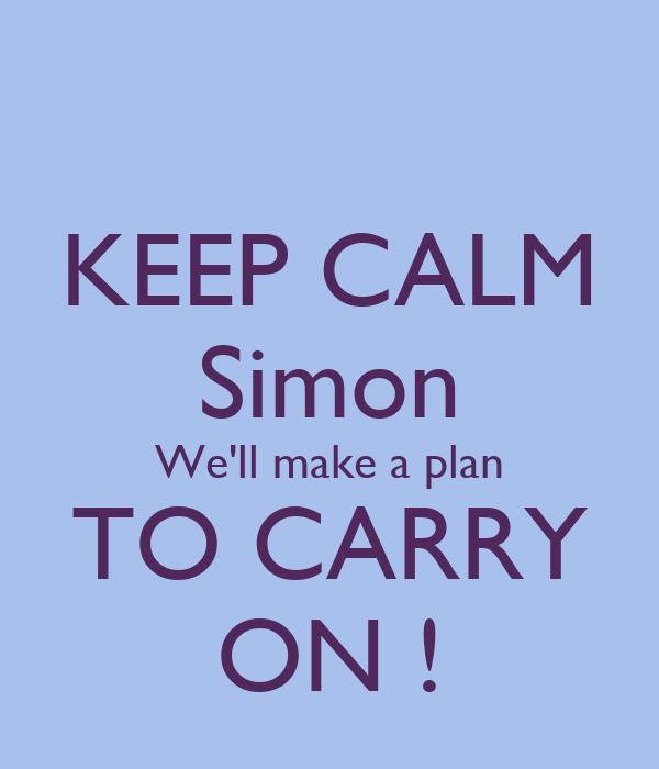 KEEP CALM Simon We'll make a plan TO CARRY ON !