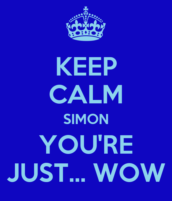 KEEP CALM SIMON YOU'RE JUST... WOW