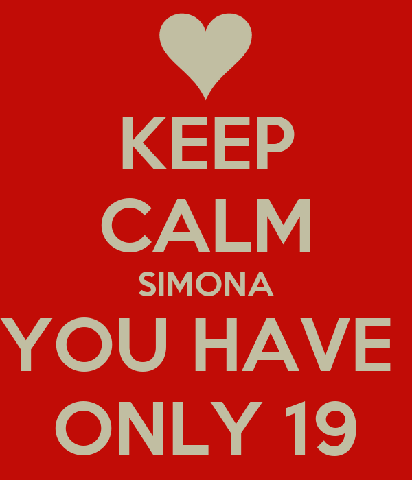 KEEP CALM SIMONA YOU HAVE  ONLY 19