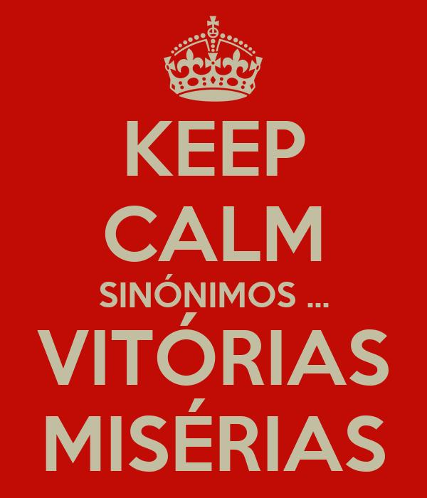 KEEP CALM SINÓNIMOS ... VITÓRIAS MISÉRIAS