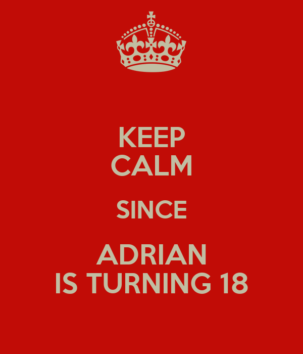 KEEP CALM SINCE ADRIAN IS TURNING 18