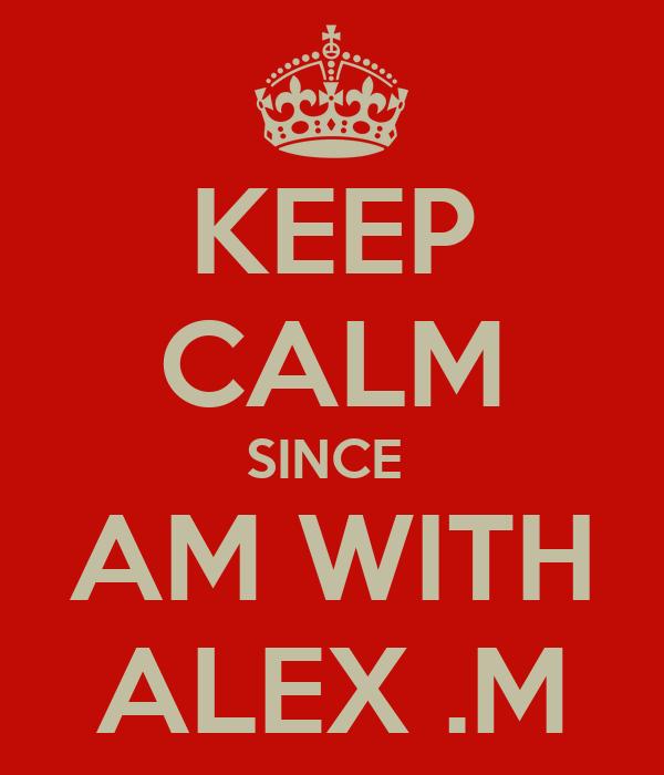 KEEP CALM SINCE  AM WITH ALEX .M