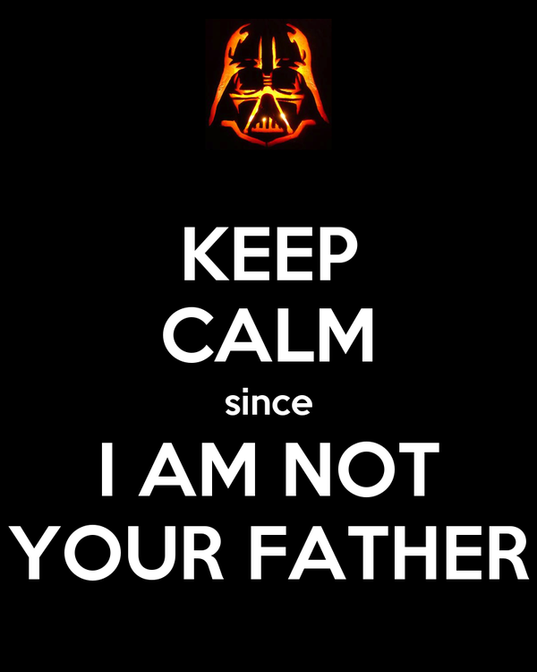 KEEP CALM since I AM NOT YOUR FATHER
