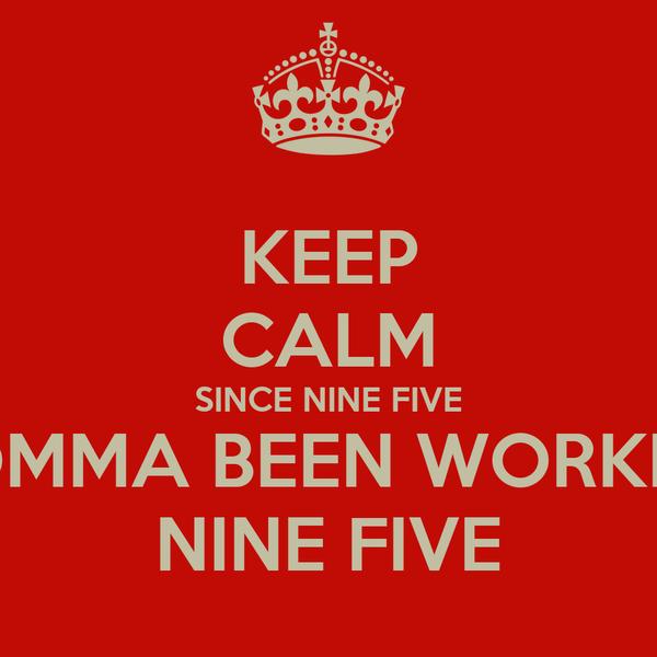 KEEP CALM SINCE NINE FIVE MOMMA BEEN WORKING NINE FIVE
