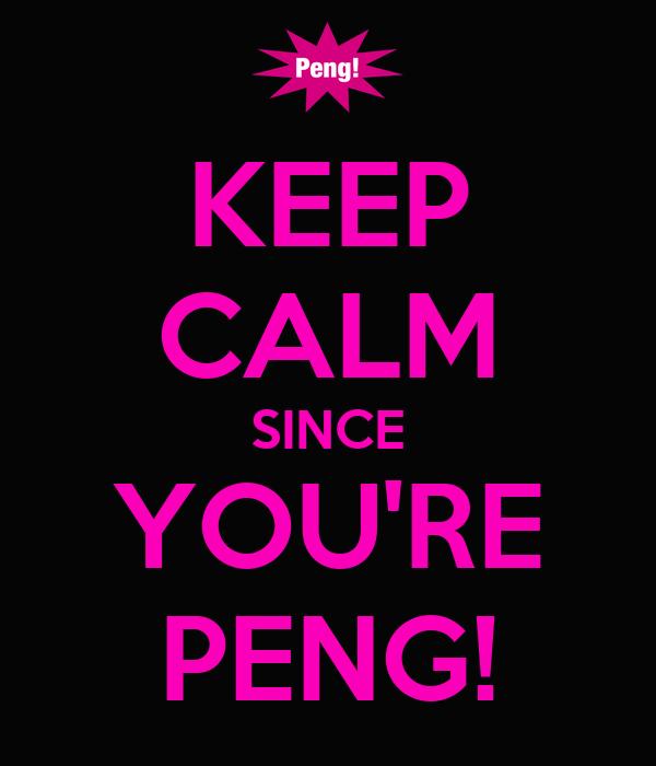 KEEP CALM SINCE YOU'RE PENG!
