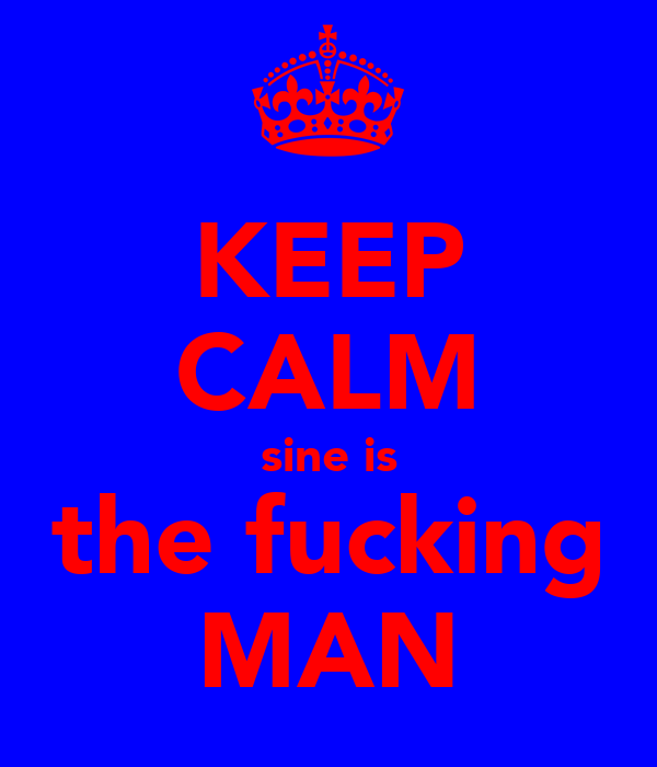 KEEP CALM sine is the fucking MAN