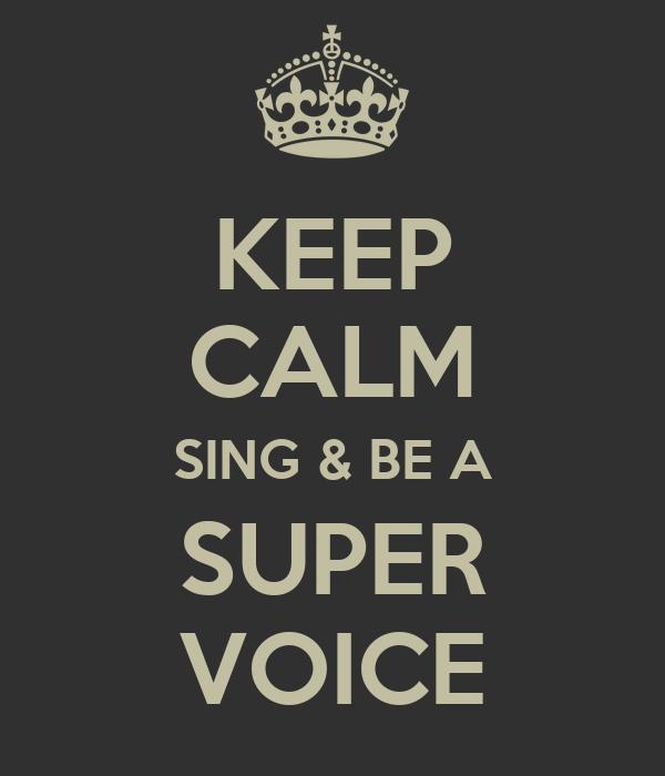 KEEP CALM SING & BE A SUPER VOICE