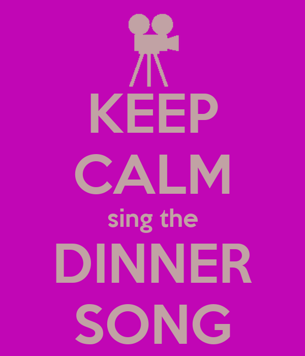 KEEP CALM sing the DINNER SONG