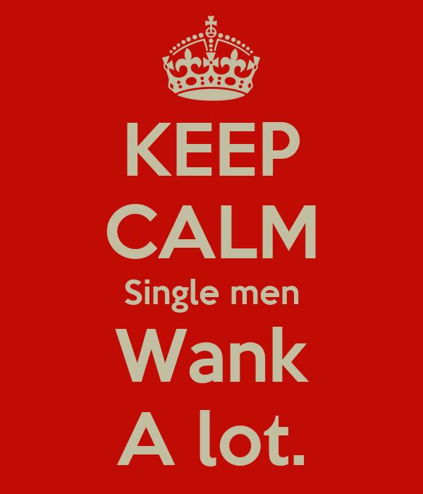 KEEP CALM Single men Wank A lot.