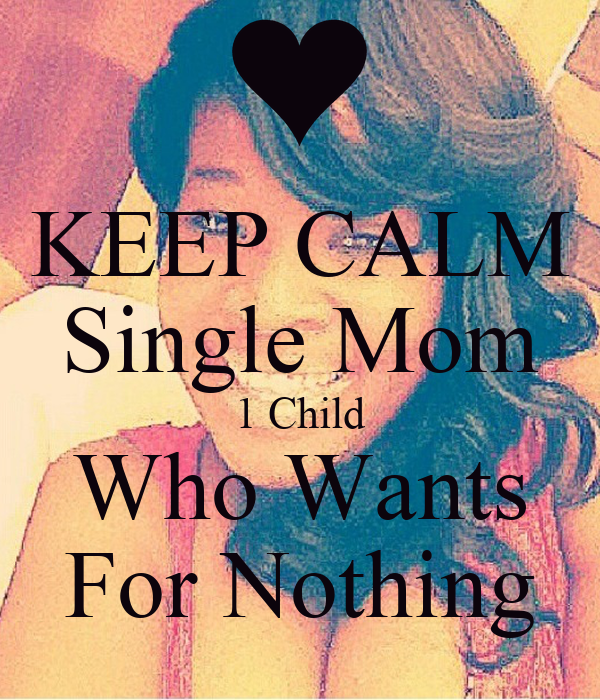 KEEP CALM Single Mom 1 Child Who Wants For Nothing