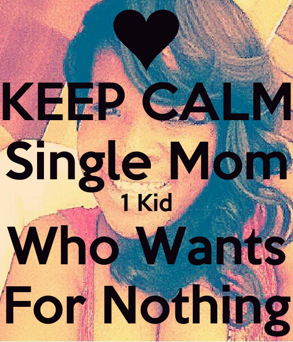 KEEP CALM Single Mom 1 Kid Who Wants For Nothing