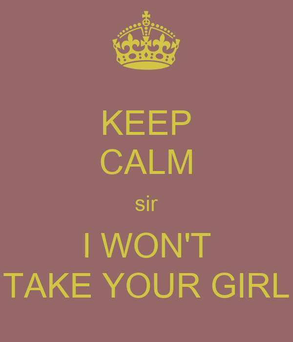 KEEP CALM sir I WON'T TAKE YOUR GIRL