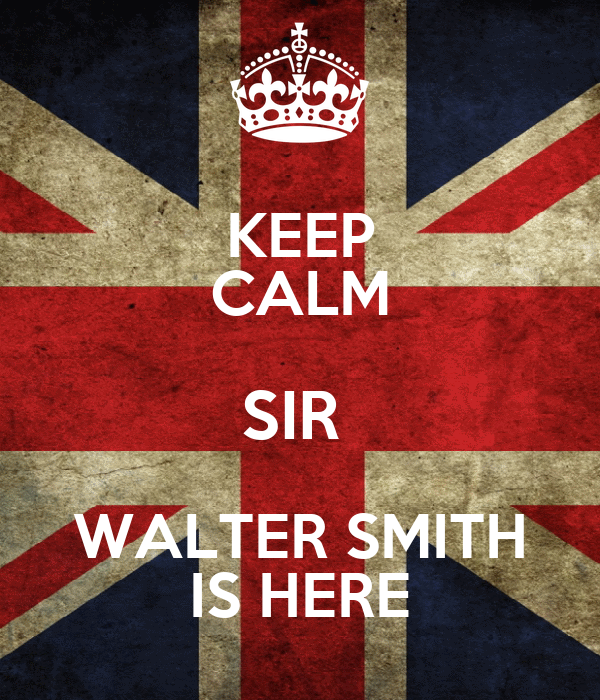 KEEP CALM SIR  WALTER SMITH IS HERE