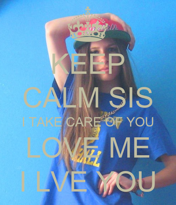 Sis Love My Com: KEEP CALM SIS I TAKE CARE OF YOU LOVE ME I LVE YOU Poster