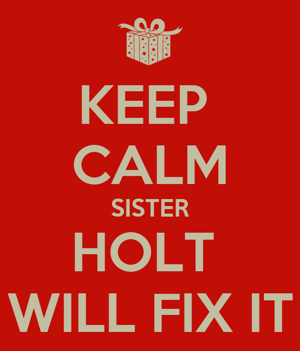 KEEP  CALM SISTER HOLT  WILL FIX IT