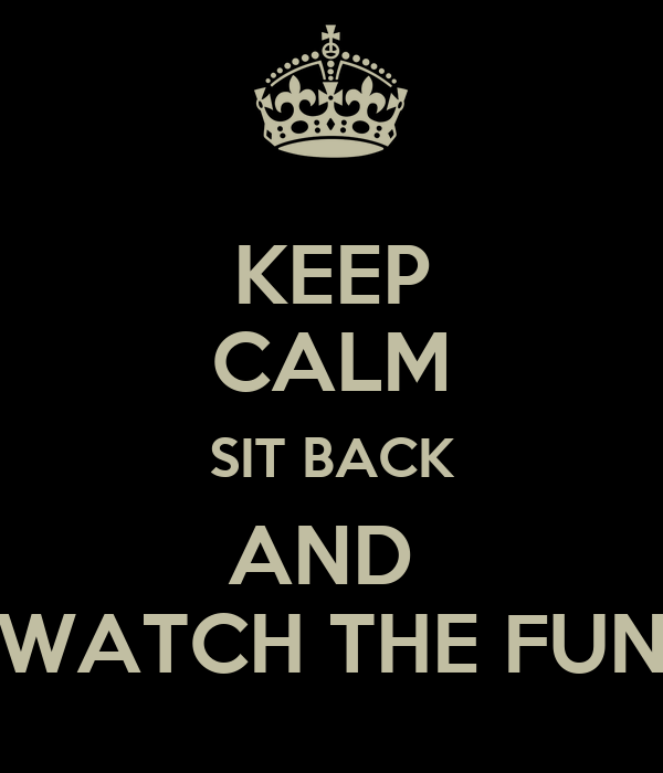 KEEP CALM SIT BACK AND  WATCH THE FUN