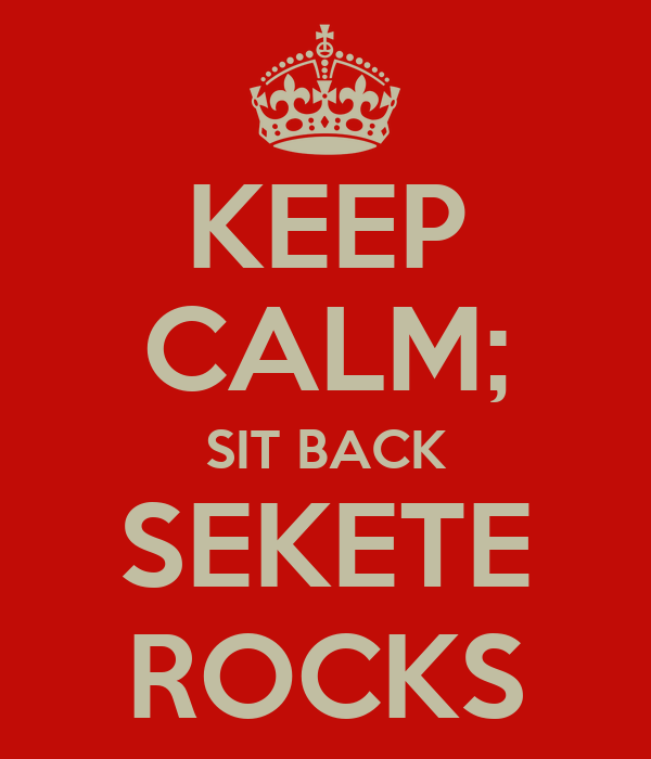 KEEP CALM; SIT BACK SEKETE ROCKS