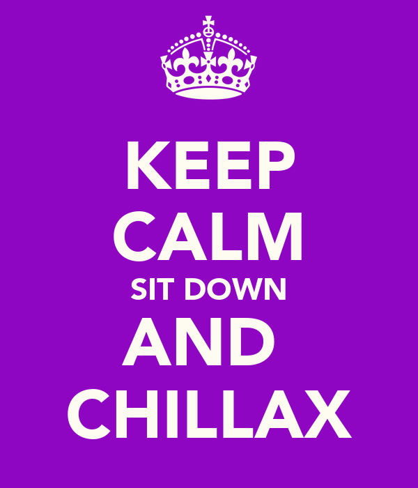 KEEP CALM SIT DOWN AND  CHILLAX