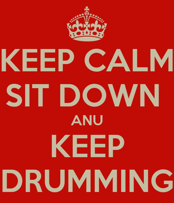 KEEP CALM SIT DOWN  ANU KEEP DRUMMING