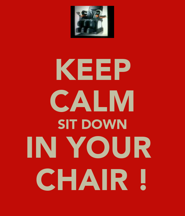 KEEP CALM SIT DOWN IN YOUR  CHAIR !