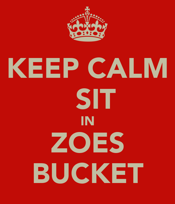 KEEP CALM   SIT IN ZOES BUCKET
