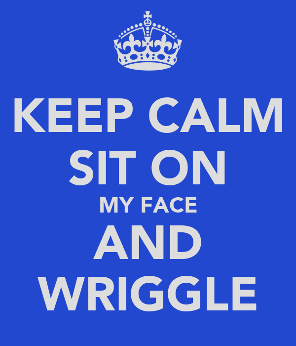 KEEP CALM SIT ON MY FACE AND WRIGGLE