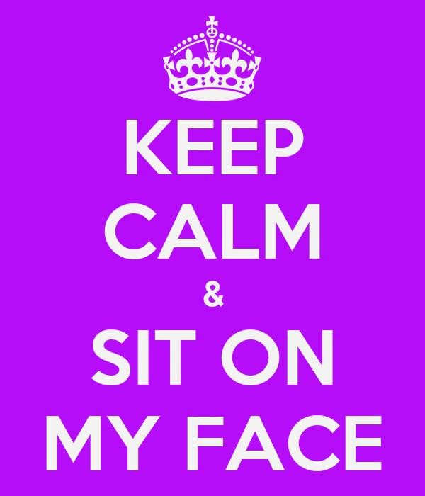 KEEP CALM & SIT ON MY FACE