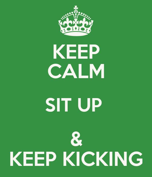 KEEP CALM SIT UP  & KEEP KICKING
