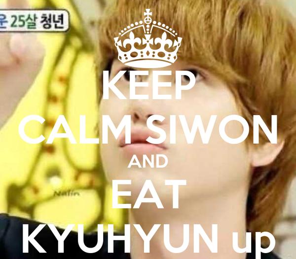 KEEP CALM SIWON AND EAT KYUHYUN up