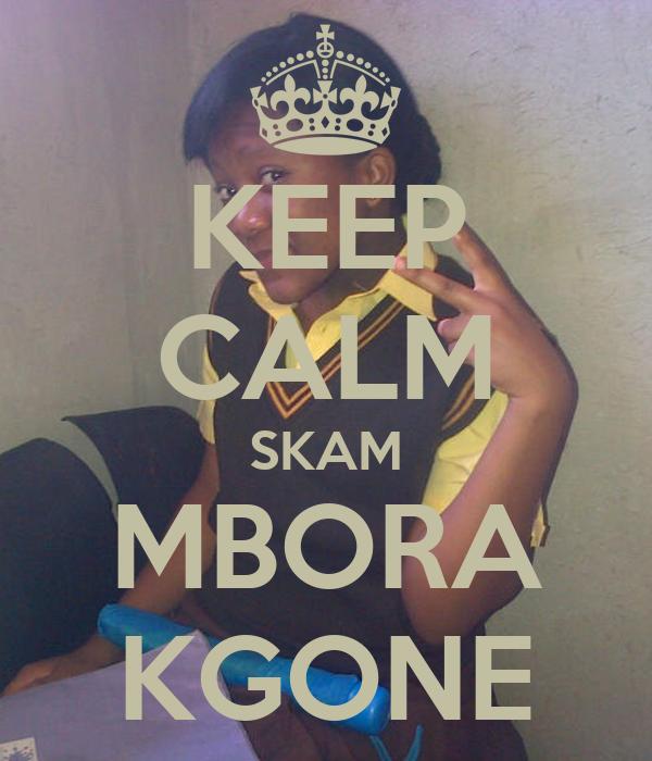 KEEP CALM SKAM MBORA KGONE