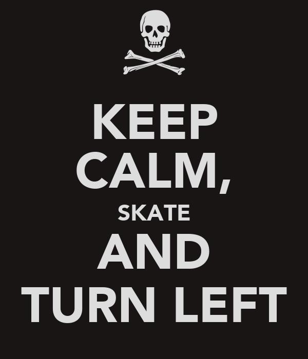 KEEP CALM, SKATE AND TURN LEFT