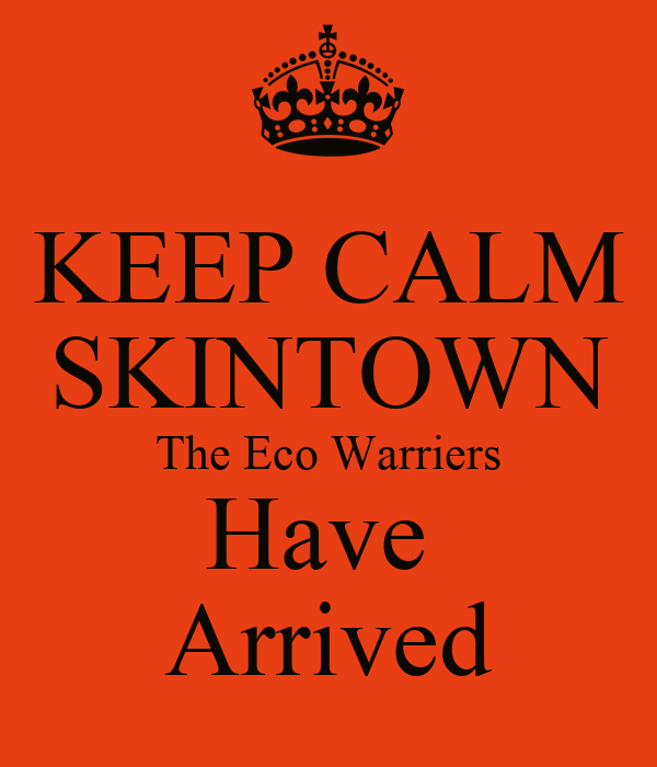 KEEP CALM SKINTOWN The Eco Warriers Have  Arrived