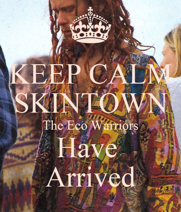 KEEP CALM SKINTOWN The Eco Warriors Have  Arrived