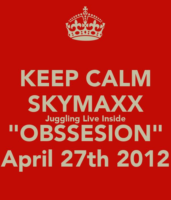 "KEEP CALM SKYMAXX Juggling Live Inside ""OBSSESION"" April 27th 2012"