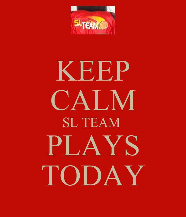 KEEP CALM SL TEAM  PLAYS TODAY