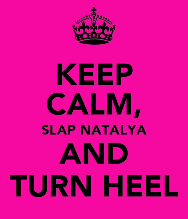 KEEP CALM, SLAP NATALYA AND TURN HEEL