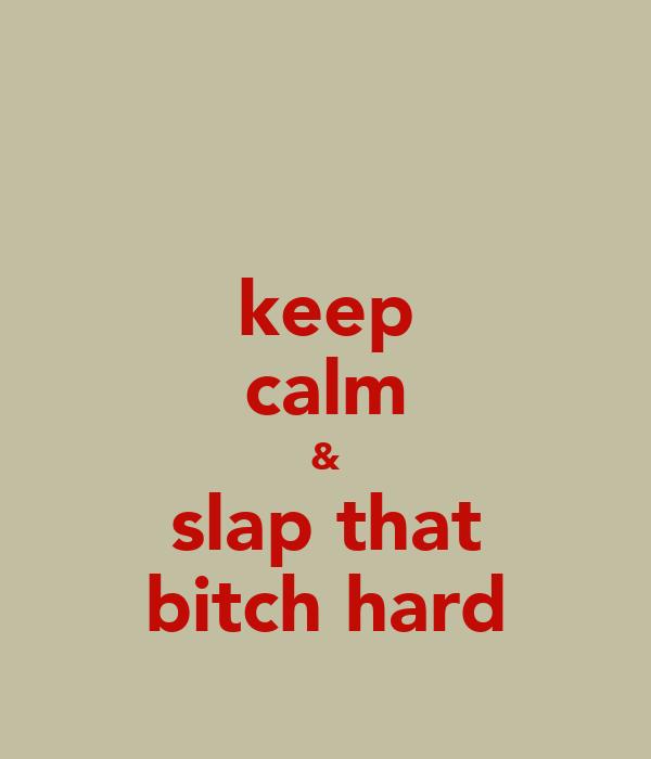 keep calm & slap that bitch hard