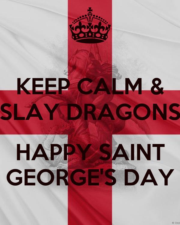 KEEP CALM & SLAY DRAGONS  HAPPY SAINT GEORGE'S DAY
