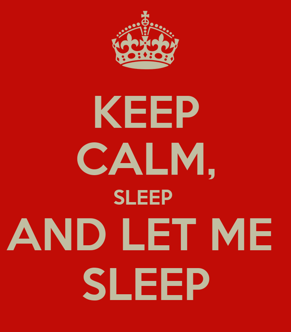 KEEP CALM, SLEEP  AND LET ME  SLEEP