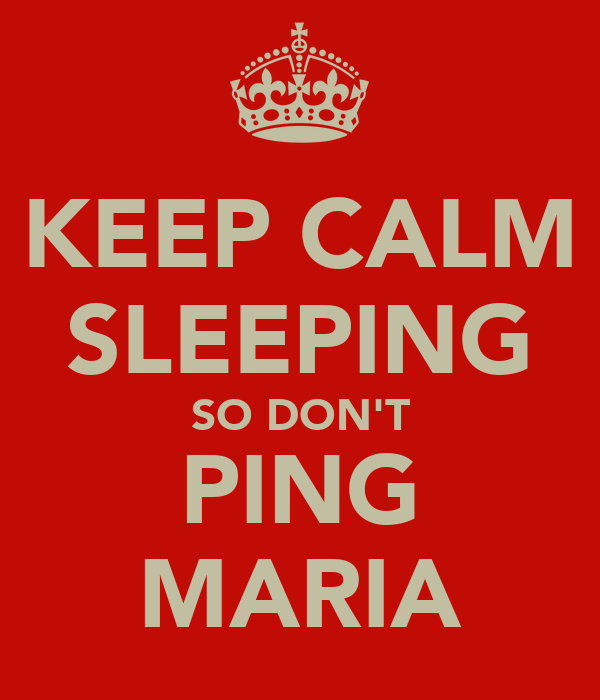 KEEP CALM SLEEPING SO DON'T PING MARIA