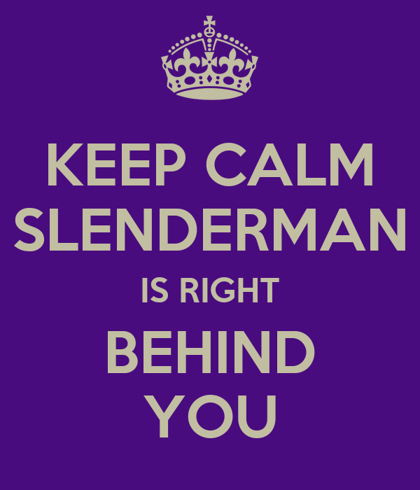KEEP CALM SLENDERMAN IS RIGHT BEHIND YOU