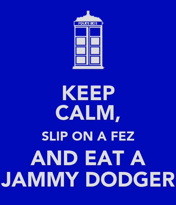 KEEP CALM, SLIP ON A FEZ AND EAT A JAMMY DODGER