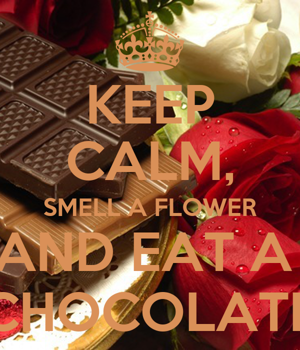 KEEP CALM, SMELL A FLOWER AND EAT A  CHOCOLATE