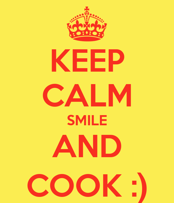 KEEP CALM SMILE AND COOK :)
